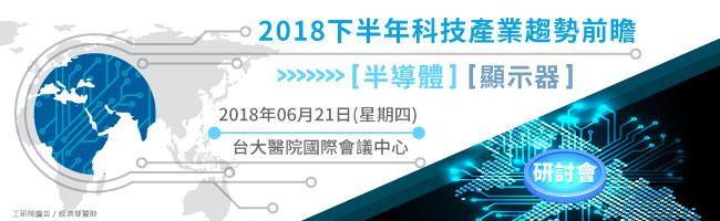 《2018下半年科技產業趨勢前瞻-半導體/顯示器》研討會